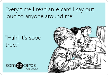 "Every time I read an e-card I say out loud to anyone around me:   ""Hah! It's sooo true."""