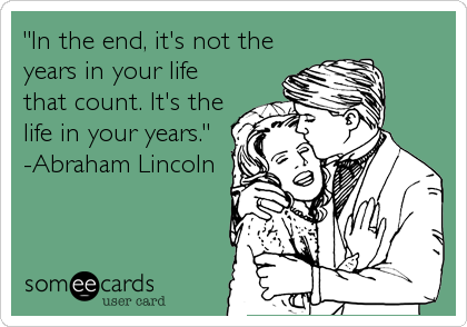 """""""In the end, it's not the years in your life that count. It's the life in your years.""""  -Abraham Lincoln"""