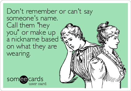 "Don't remember or can't say someone's name. Call them ""hey you"" or make up a nickname based on what they are wearing."