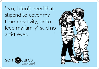 """No, I don't need that stipend to cover my time, creativity, or to feed my family"" said no artist ever."