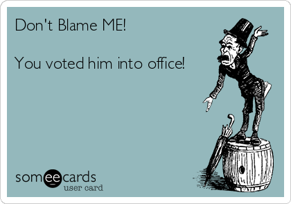 Don't Blame ME!   You voted him into office!
