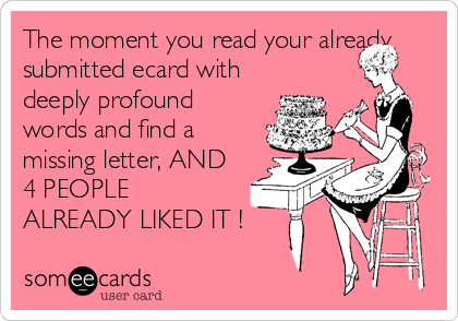 The moment you read your already submitted ecard with deeply profound words and find a missing letter, AND 4 PEOPLE ALREADY LIKED IT !