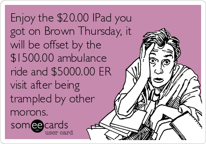 Enjoy the $20.00 IPad you got on Brown Thursday, it will be offset by the $1500.00 ambulance ride and $5000.00 ER visit after being trampled by other morons.