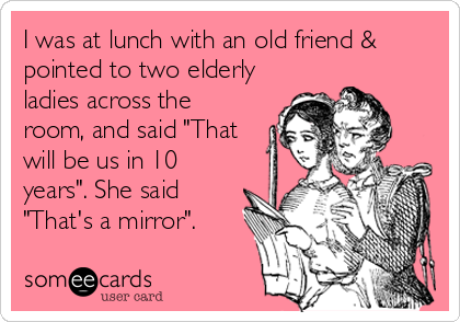 "I was at lunch with an old friend & pointed to two elderly ladies across the room, and said ""That will be us in 10 years"". She said ""That's a mirror""."