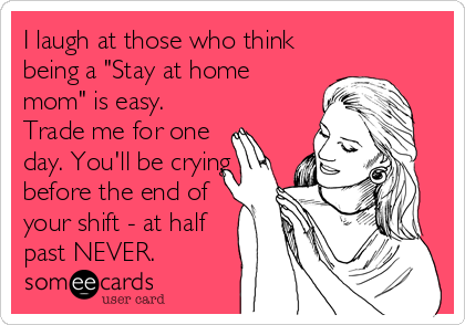 "I laugh at those who think being a ""Stay at home mom"" is easy. Trade me for one day. You'll be crying before the end of your shift - at half past NEVER."