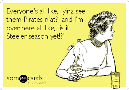 "Everyone's all like, ""yinz see them Pirates n'at?"" and I'm over here all like, ""is it Steeler season yet!?"""