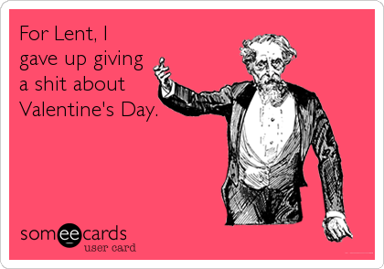 For Lent, I gave up giving a shit about Valentine's Day.