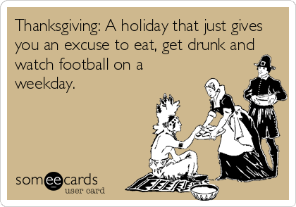 Thanksgiving: A holiday that just gives you an excuse to eat, get drunk and watch football on a weekday.