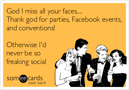 God I miss all your faces.... Thank god for parties, Facebook events, and conventions!  Otherwise I'd never be so freaking social