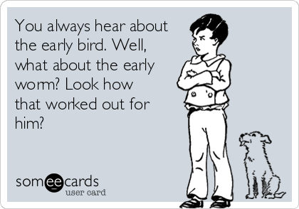 You always hear about the early bird. Well, what about the early worm? Look how that worked out for him?