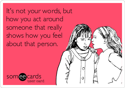 It's not your words, but how you act around someone that really shows how you feel about that person.