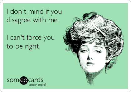 I don't mind if you disagree with me.  I can't force you to be right.