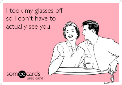 I took my glasses off so I don't have to actually see you.
