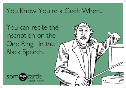 You Know You're a Geek When...  You can recite the inscription on the One Ring.  In the Black Speech.