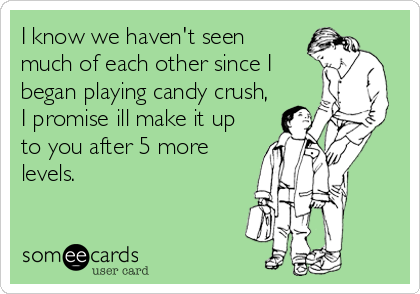 I know we haven't seen much of each other since I began playing candy crush, I promise ill make it up to you after 5 more levels.