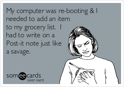 My computer was re-booting & I needed to add an item to my grocery list.  I had to write on a Post-it note just like a savage.