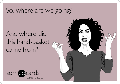 So, where are we going?   And where did this hand-basket come from?
