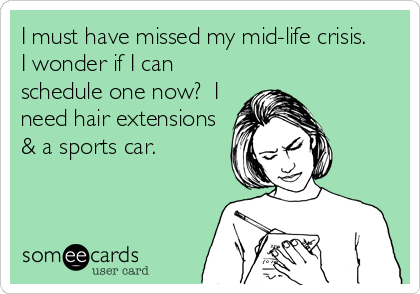 I must have missed my mid-life crisis.  I wonder if I can schedule one now?  I need hair extensions & a sports car.