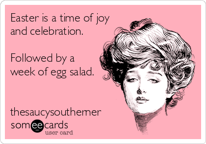 Easter is a time of joy and celebration.  Followed by a week of egg salad.   thesaucysoutherner