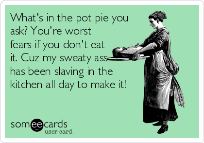 What's in the pot pie you ask? You're worst fears if you don't eat it. Cuz my sweaty ass  has been slaving in the kitchen all day to make it!