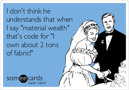 "I don't think he understands that when I say ""material wealth"" that's code for ""I own about 2 tons of fabric!"""