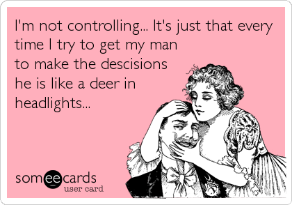 I'm not controlling... It's just that every time I try to get my man to make the descisions he is like a deer in headlights...