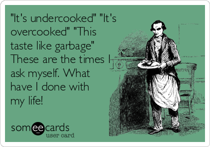 """""""It's undercooked"""" """"It's overcooked"""" """"This taste like garbage"""" These are the times I ask myself. What have I done with my life!"""