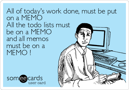 All of today's work done, must be put on a MEMO All the todo lists must be on a MEMO and all memos must be on a MEMO !