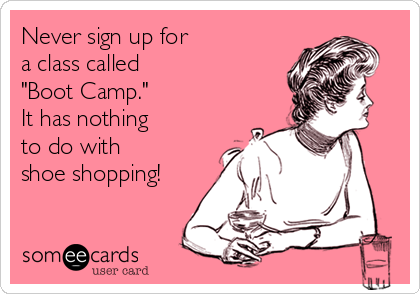 "Never sign up for  a class called  ""Boot Camp.""  It has nothing  to do with  shoe shopping!"