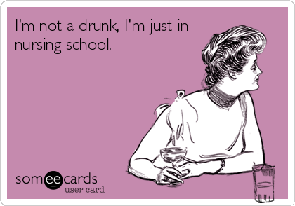 I'm not a drunk, I'm just in nursing school.