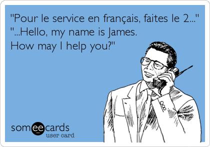 """""""Pour le service en français, faites le 2..."""" """"...Hello, my name is James. How may I help you?"""""""