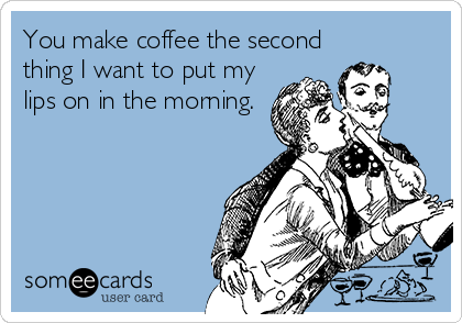 You make coffee the second thing I want to put my lips on in the morning.