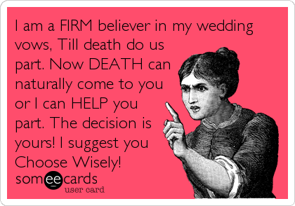 I am a FIRM believer in my wedding vows, Till death do us part. Now DEATH can naturally come to you or I can HELP you part. The decision is yours! I suggest you Choose Wisely!