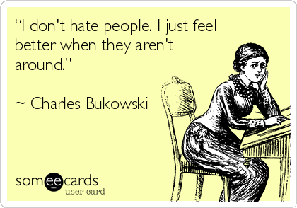 """""""I don't hate people. I just feel better when they aren't around.""""   ~ Charles Bukowski"""