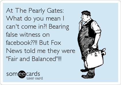 "At The Pearly Gates:  What do you mean I can't come in?! Bearing false witness on facebook??!! But Fox News told me they were ""Fair and Balanced""!!!"