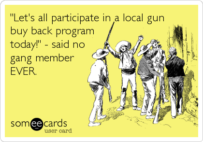 """""""Let's all participate in a local gun buy back program today!"""" - said no gang member EVER."""