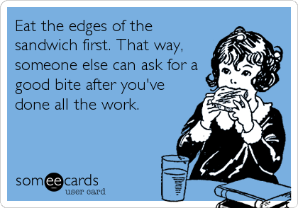 Eat the edges of the sandwich first. That way, someone else can ask for a good bite after you've done all the work.