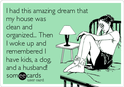 I had this amazing dream that my house was clean and organized... Then I woke up and remembered I have kids, a dog,  and a%2