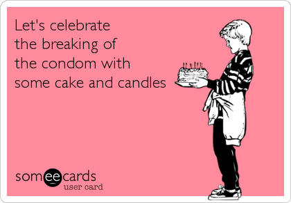Let's celebrate the breaking of the condom with  some cake and candles