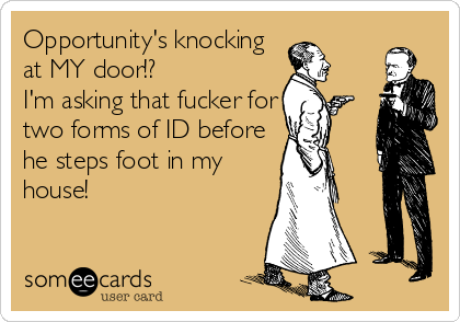 Opportunity's knocking at MY door!?  I'm asking that fucker for two forms of ID before he steps foot in my house!