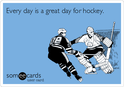 Every day is a great day for hockey.