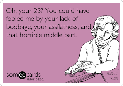 Oh, your 23? You could have fooled me by your lack of boobage, your assflatness, and that horrible middle part.