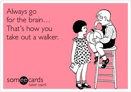 Always go for the brain… That's how you take out a walker.