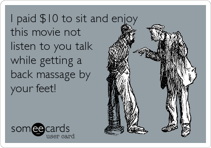 I paid $10 to sit and enjoy this movie not listen to you talk while getting a back massage by your feet!