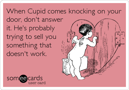 When Cupid comes knocking on your door, don't answer it. He's probably trying to sell you something that doesn't work.