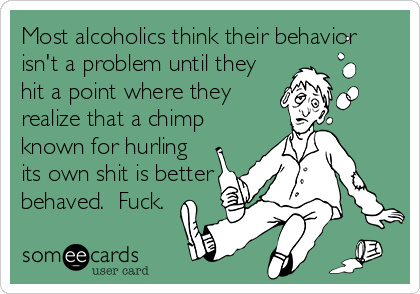 Most alcoholics think their behavior isn't a problem until they hit a point where they realize that a chimp known for hurling its own shit is better behaved.  Fuck.