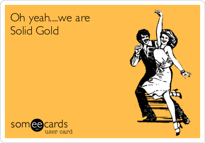 Oh yeah....we are         Solid Gold