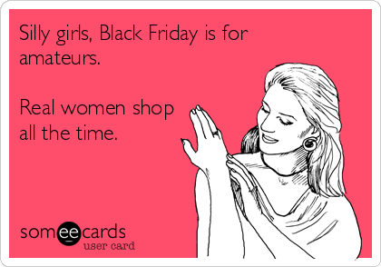 Silly girls, Black Friday is for  amateurs.  Real women shop all the time.