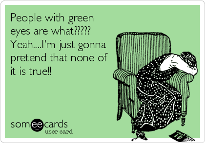 People with green eyes are what????? Yeah....I'm just gonna pretend that none of it is true!!