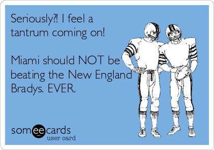 Seriously?! I feel a tantrum coming on!  Miami should NOT be beating the New England Bradys. EVER.